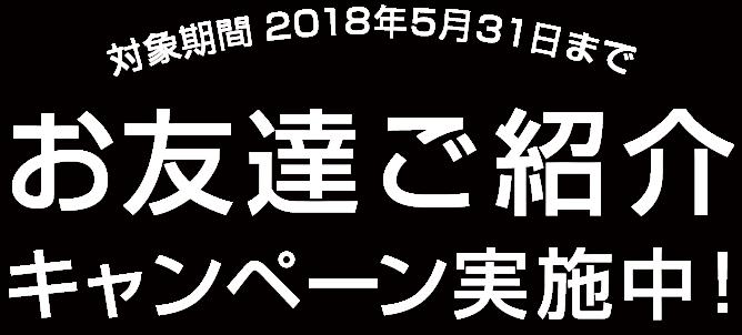 対象期間 2017年12月5日まで お友達ご紹介キャンペーン実施中!