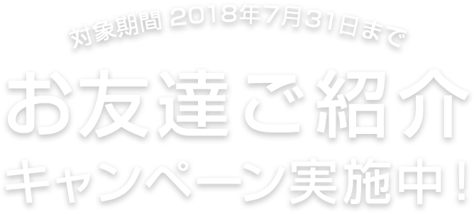 対象期間 2018年07月31日まで お友達ご紹介キャンペーン実施中!