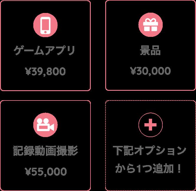 ゲームアプリ¥39,800 景品¥30,000 記録動画撮影¥39,800 下記オプションから1つ追加!